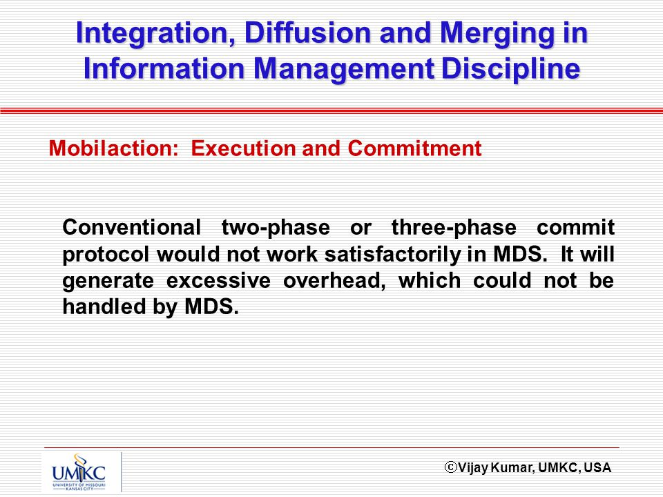 Vijay Kumar, UMKC, USA Integration, Diffusion and Merging in Information Management Discipline Mobilaction: Execution and Commitment Conventional two-phase or three-phase commit protocol would not work satisfactorily in MDS.