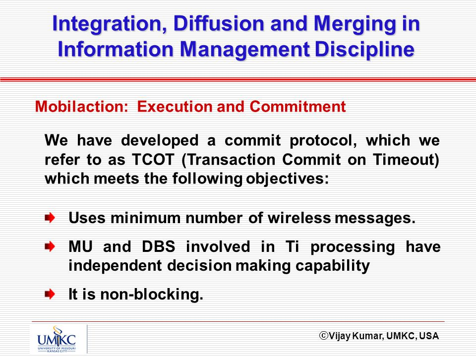 Vijay Kumar, UMKC, USA Integration, Diffusion and Merging in Information Management Discipline Mobilaction: Execution and Commitment Uses minimum number of wireless messages.
