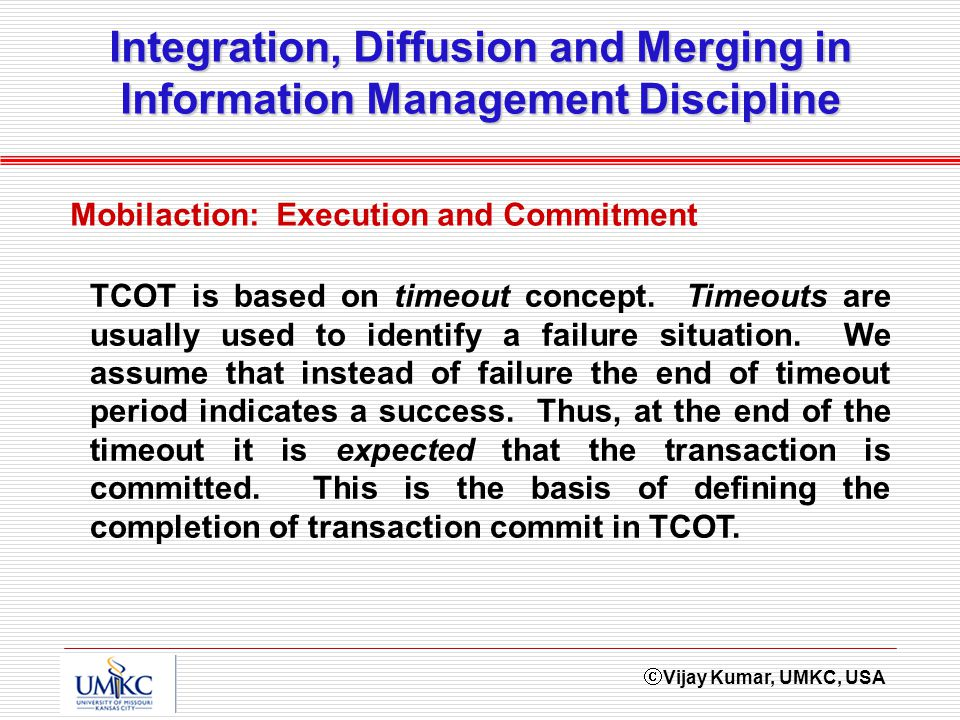 Vijay Kumar, UMKC, USA Integration, Diffusion and Merging in Information Management Discipline Mobilaction: Execution and Commitment TCOT is based on timeout concept.