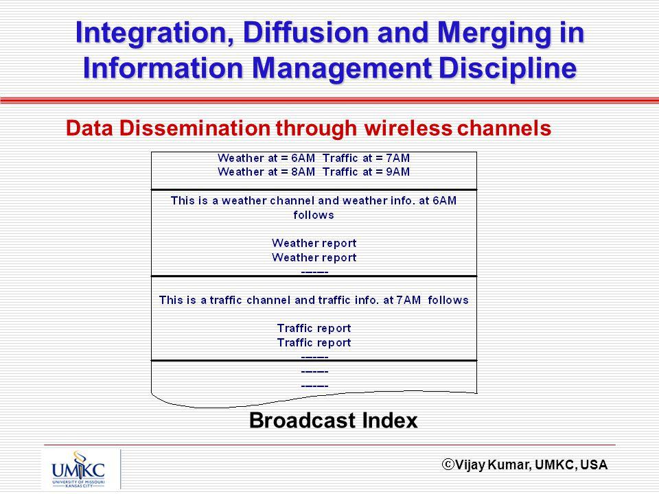 Vijay Kumar, UMKC, USA Integration, Diffusion and Merging in Information Management Discipline Data Dissemination through wireless channels Broadcast Index