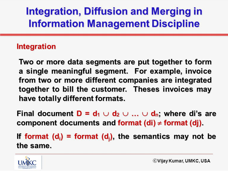 Vijay Kumar, UMKC, USA Integration, Diffusion and Merging in Information Management Discipline Two or more data segments are put together to form a single meaningful segment.