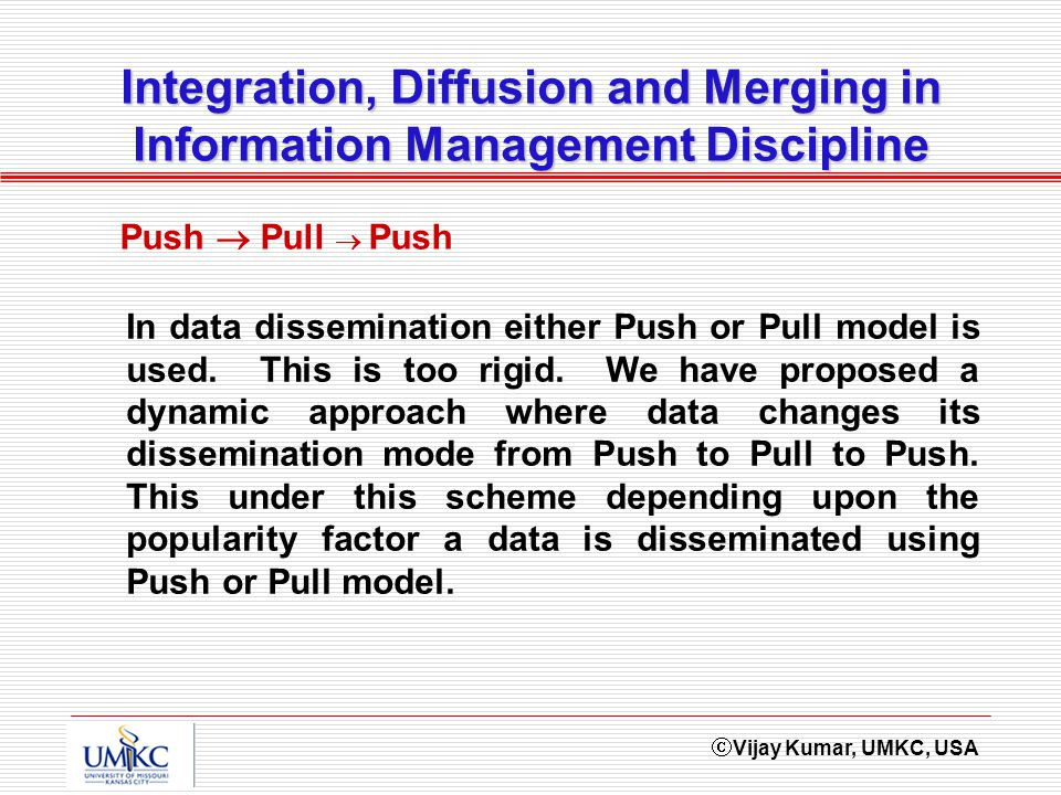 Vijay Kumar, UMKC, USA Integration, Diffusion and Merging in Information Management Discipline In data dissemination either Push or Pull model is used.