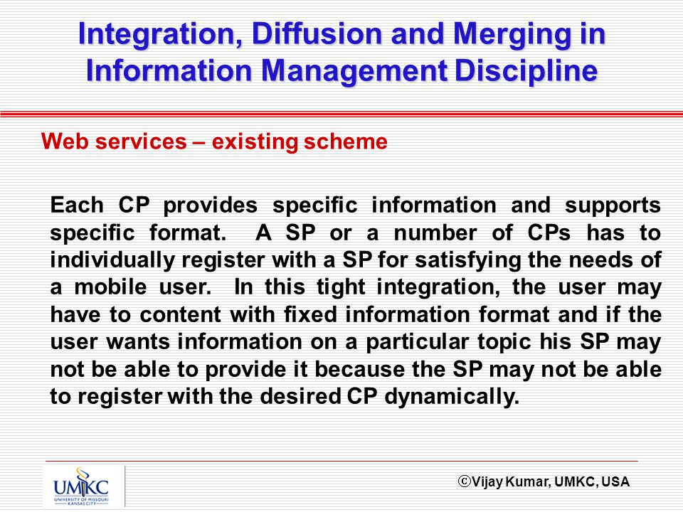 Vijay Kumar, UMKC, USA Integration, Diffusion and Merging in Information Management Discipline Web services – existing scheme Each CP provides specifi