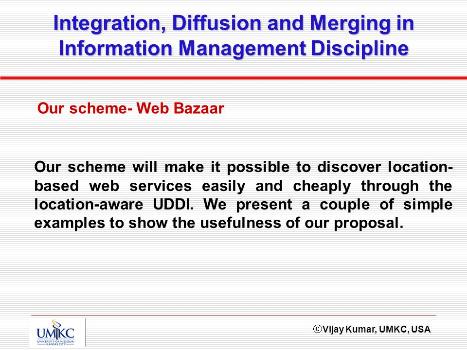 Vijay Kumar, UMKC, USA Integration, Diffusion and Merging in Information Management Discipline Our scheme- Web Bazaar Our scheme will make it possible to discover location- based web services easily and cheaply through the location-aware UDDI.