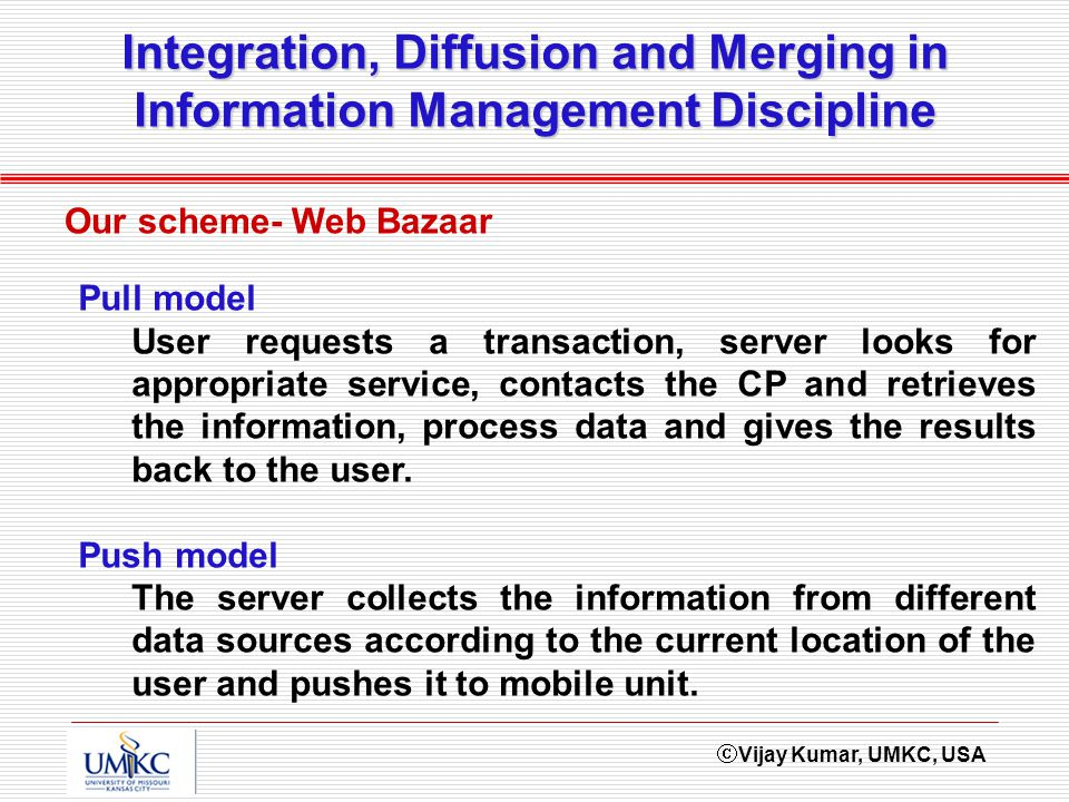 Vijay Kumar, UMKC, USA Integration, Diffusion and Merging in Information Management Discipline Our scheme- Web Bazaar Pull model User requests a transaction, server looks for appropriate service, contacts the CP and retrieves the information, process data and gives the results back to the user.