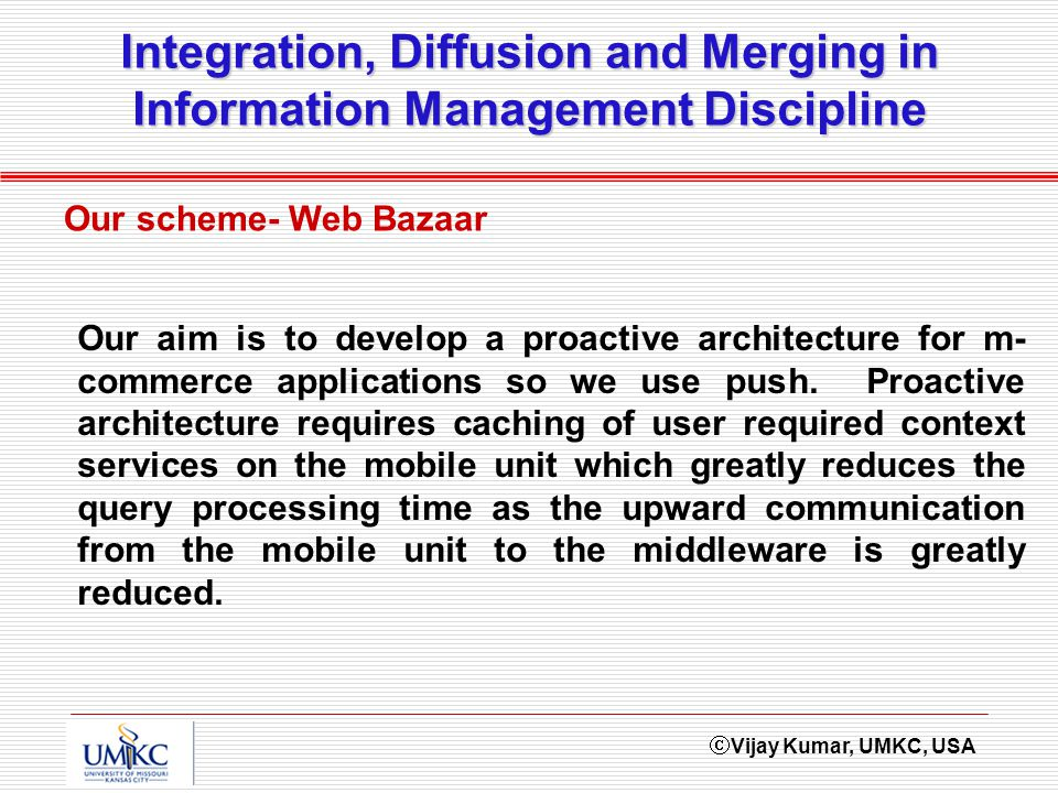 Vijay Kumar, UMKC, USA Integration, Diffusion and Merging in Information Management Discipline Our scheme- Web Bazaar Our aim is to develop a proactive architecture for m- commerce applications so we use push.