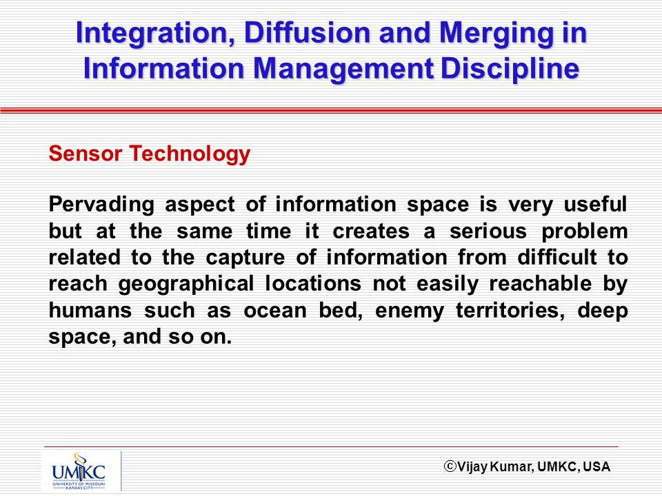 Vijay Kumar, UMKC, USA Integration, Diffusion and Merging in Information Management Discipline Sensor Technology Pervading aspect of information space