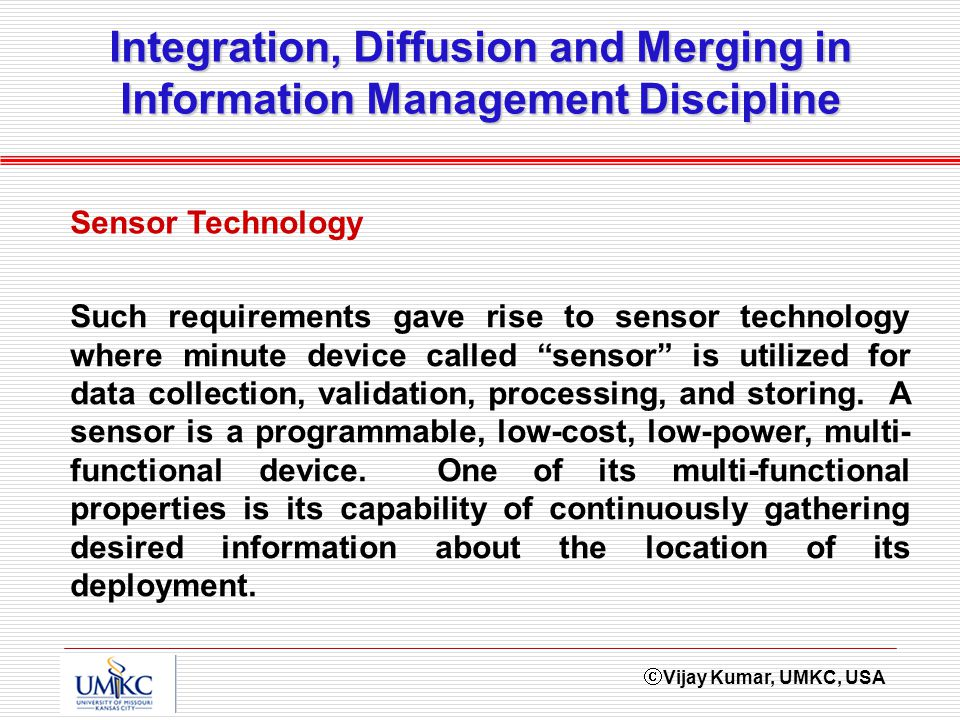Vijay Kumar, UMKC, USA Integration, Diffusion and Merging in Information Management Discipline Sensor Technology Such requirements gave rise to sensor technology where minute device called sensor is utilized for data collection, validation, processing, and storing.
