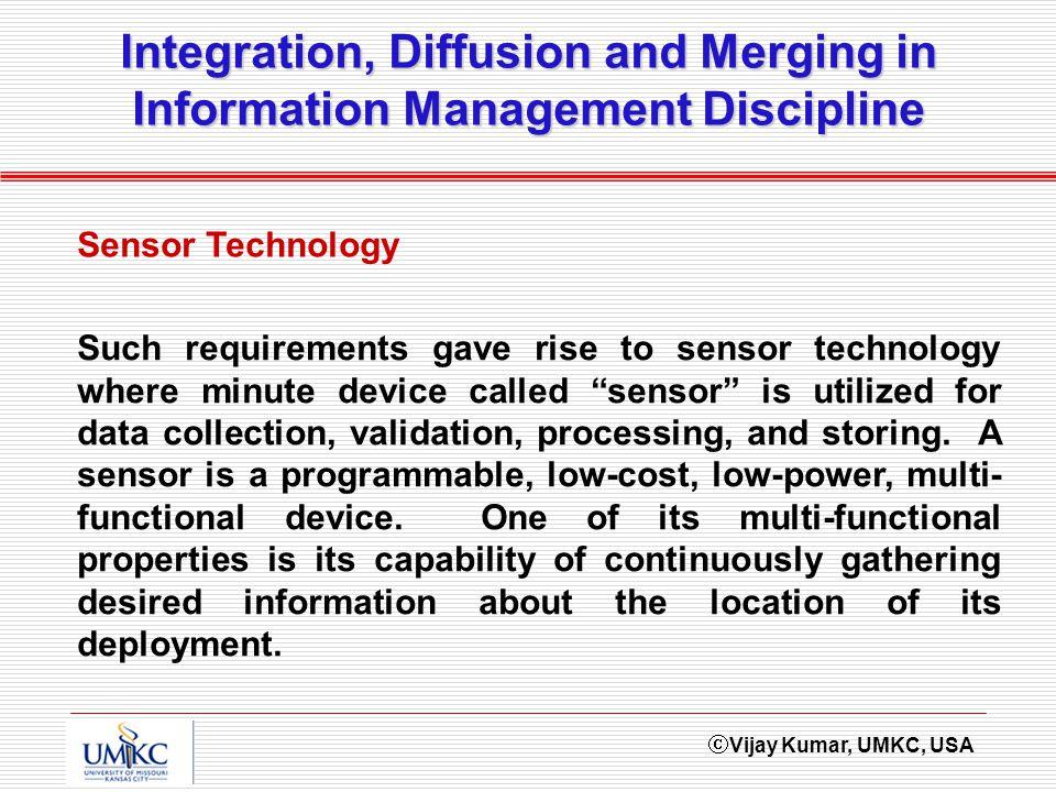 Vijay Kumar, UMKC, USA Integration, Diffusion and Merging in Information Management Discipline Sensor Technology Such requirements gave rise to sensor