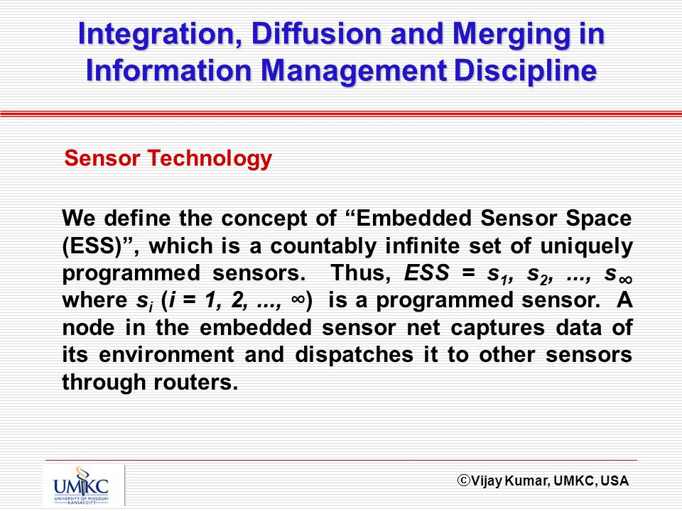 Vijay Kumar, UMKC, USA Integration, Diffusion and Merging in Information Management Discipline Sensor Technology We define the concept of Embedded Sensor Space (ESS), which is a countably infinite set of uniquely programmed sensors.