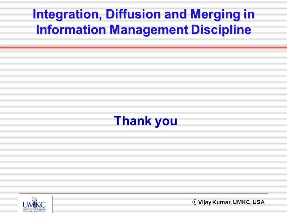 Vijay Kumar, UMKC, USA Integration, Diffusion and Merging in Information Management Discipline Thank you