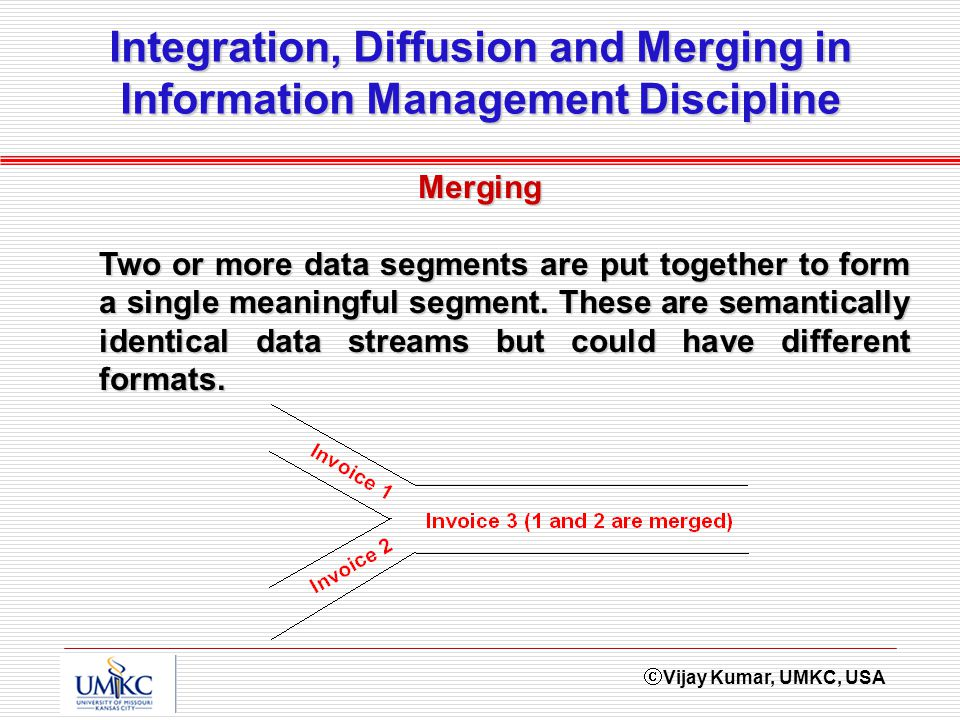 Vijay Kumar, UMKC, USA Integration, Diffusion and Merging in Information Management Discipline Merging Two or more data segments are put together to form a single meaningful segment.