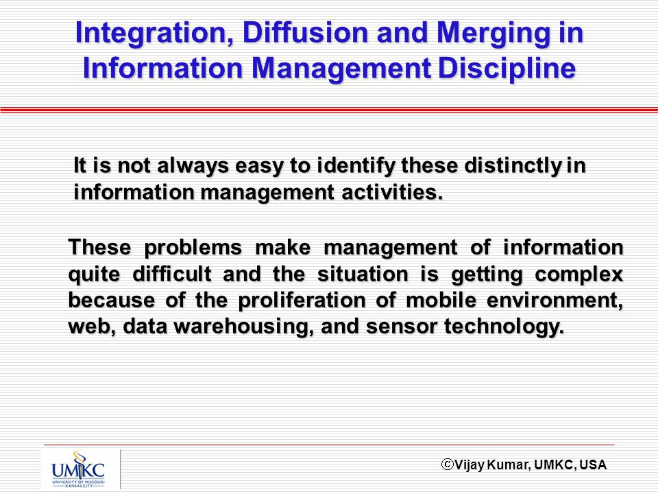 Vijay Kumar, UMKC, USA Integration, Diffusion and Merging in Information Management Discipline These problems make management of information quite difficult and the situation is getting complex because of the proliferation of mobile environment, web, data warehousing, and sensor technology.