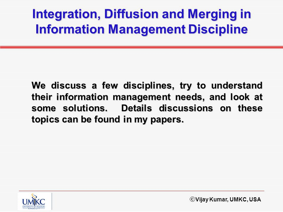 Vijay Kumar, UMKC, USA Integration, Diffusion and Merging in Information Management Discipline We discuss a few disciplines, try to understand their information management needs, and look at some solutions.