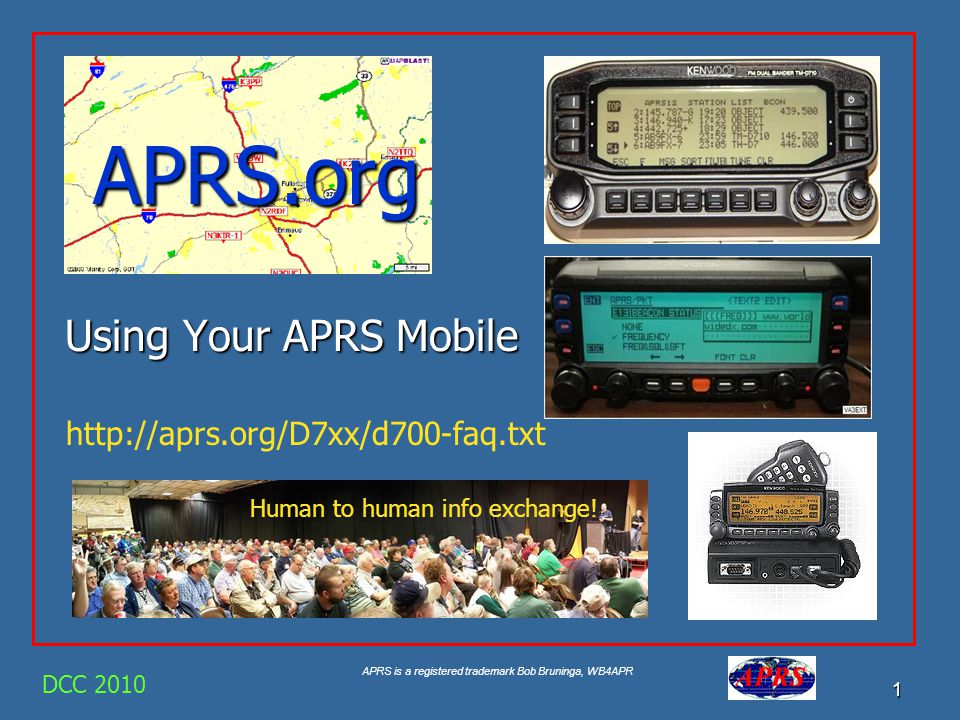 APRS is a registered trademark Bob Bruninga, WB4APR 2 APRS is a communication support system To facilitate all forms of local HAM Comms DCC 2010 The maps are just so you can SEE the Network and know how to Communicate.