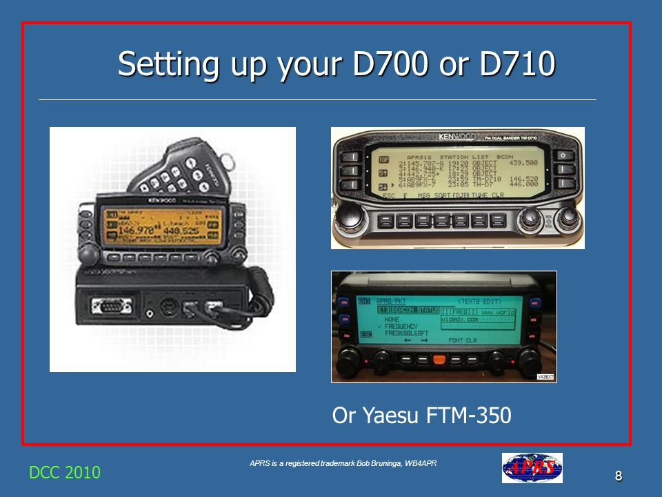 APRS is a registered trademark Bob Bruninga, WB4APR 8 DCC 2010 Setting up your D700 or D710 Or Yaesu FTM-350