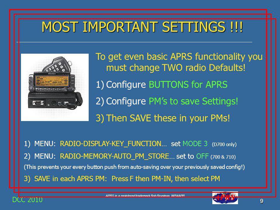 APRS is a registered trademark Bob Bruninga, WB4APR 9 DCC 2010 MOST IMPORTANT SETTINGS !!! To get even basic APRS functionality you must change TWO ra