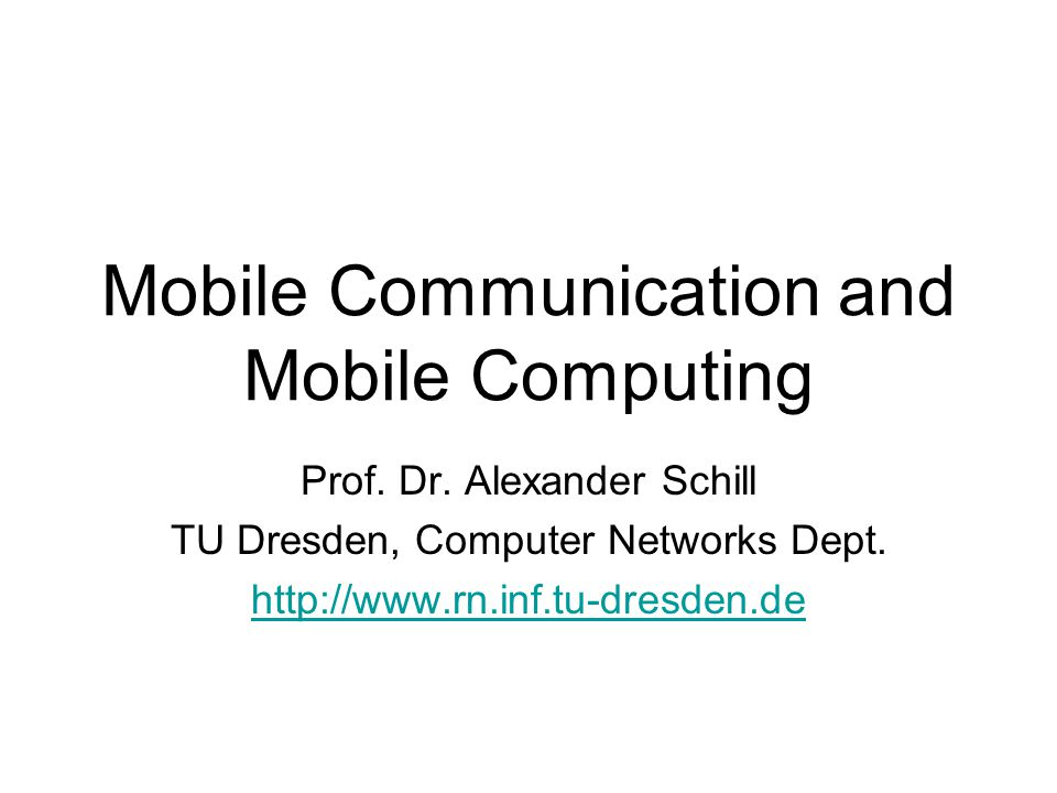 Mobile Communication and Mobile Computing1 Prof. Dr. Alexander Schill TU Dresden, Computer Networks Dept. http://www.rn.inf.tu-dresden.de