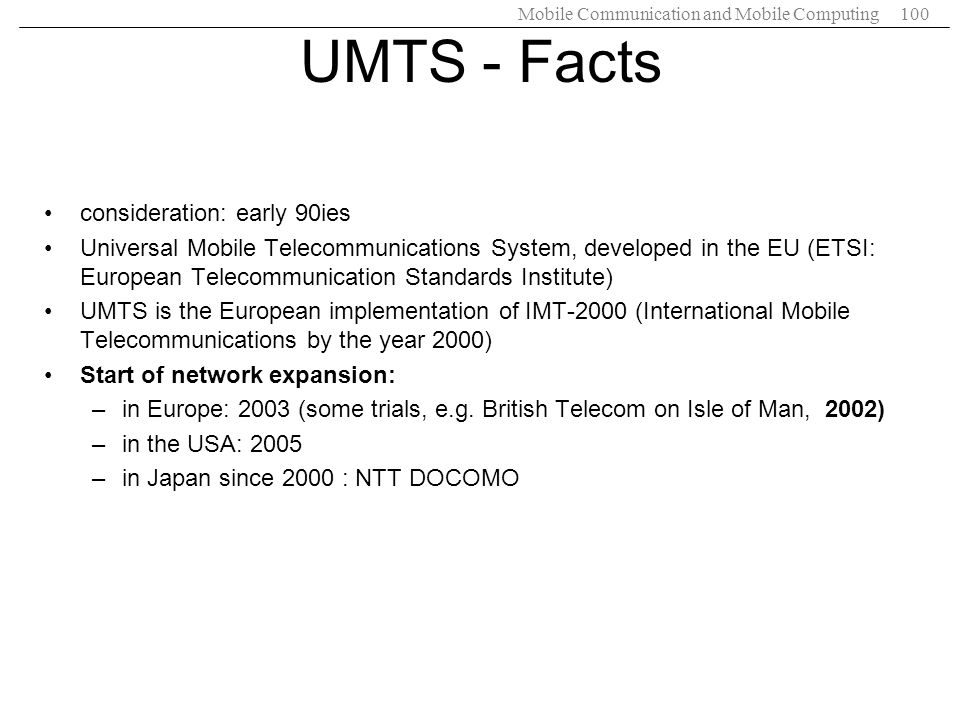 Mobile Communication and Mobile Computing100 UMTS - Facts consideration: early 90ies Universal Mobile Telecommunications System, developed in the EU (