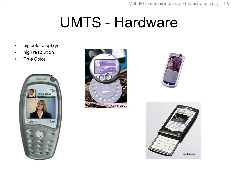 Mobile Communication and Mobile Computing105 UMTS - Hardware big color displays high resolution True Color
