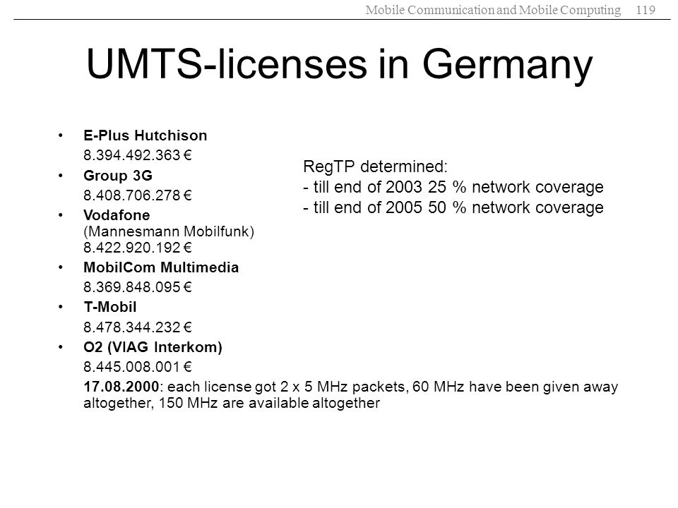 Mobile Communication and Mobile Computing119 UMTS-licenses in Germany E-Plus Hutchison 8.394.492.363 Group 3G 8.408.706.278 Vodafone (Mannesmann Mobil