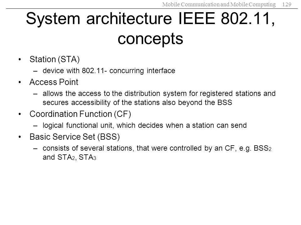 Mobile Communication and Mobile Computing129 System architecture IEEE 802.11, concepts Station (STA) –device with 802.11- concurring interface Access