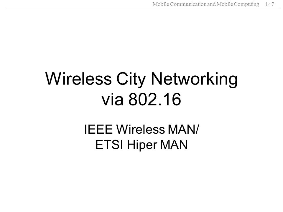 Mobile Communication and Mobile Computing147 Wireless City Networking via 802.16 IEEE Wireless MAN/ ETSI Hiper MAN