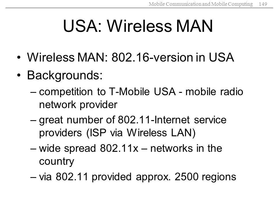 Mobile Communication and Mobile Computing149 USA: Wireless MAN Wireless MAN: 802.16-version in USA Backgrounds: –competition to T-Mobile USA - mobile