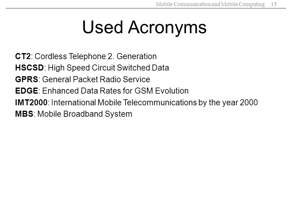 Mobile Communication and Mobile Computing15 Used Acronyms CT2: Cordless Telephone 2. Generation HSCSD: High Speed Circuit Switched Data GPRS: General