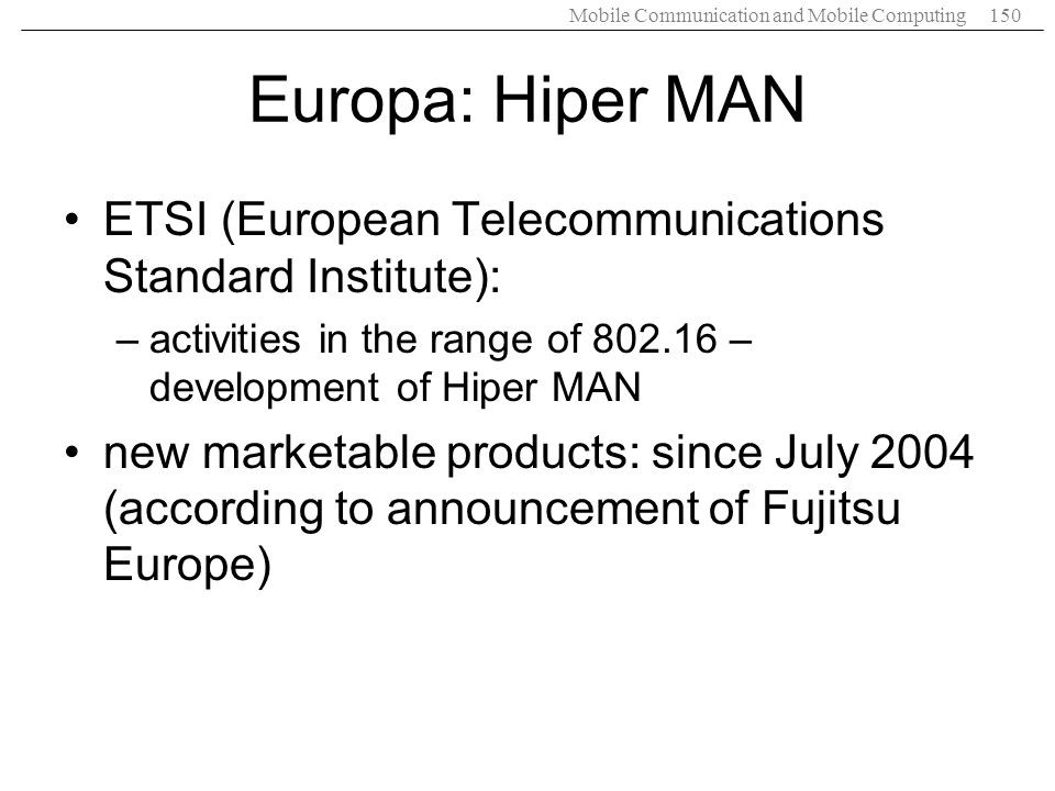 Mobile Communication and Mobile Computing150 Europa: Hiper MAN ETSI (European Telecommunications Standard Institute): –activities in the range of 802.