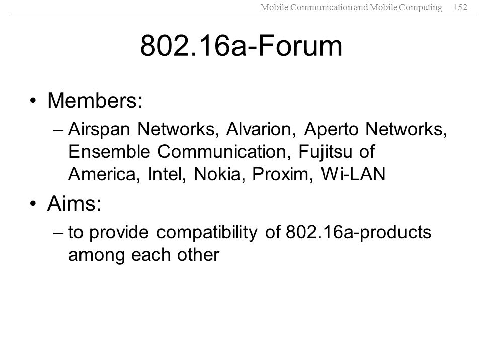Mobile Communication and Mobile Computing152 802.16a-Forum Members: –Airspan Networks, Alvarion, Aperto Networks, Ensemble Communication, Fujitsu of A