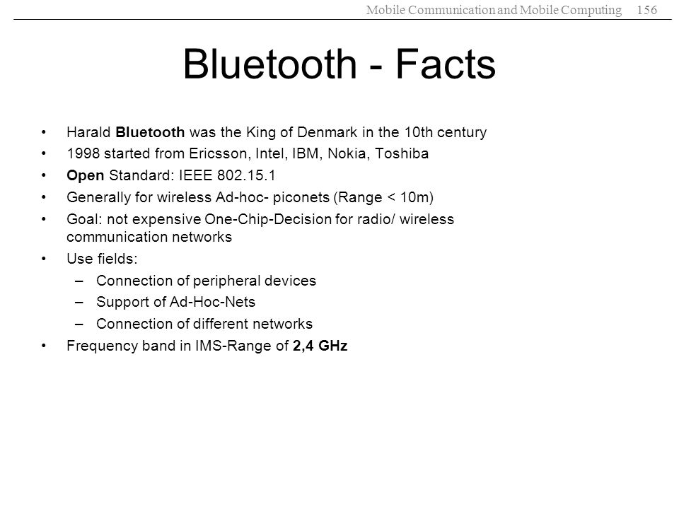 Mobile Communication and Mobile Computing156 Bluetooth - Facts Harald Bluetooth was the King of Denmark in the 10th century 1998 started from Ericsson