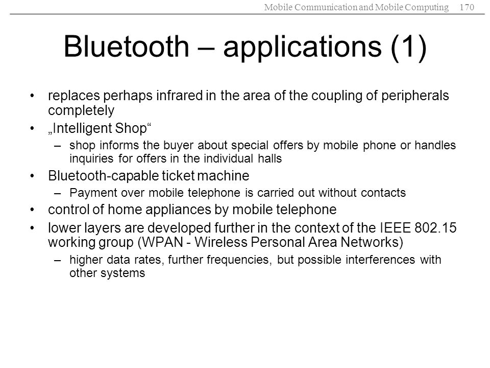 Mobile Communication and Mobile Computing170 Bluetooth – applications (1) replaces perhaps infrared in the area of the coupling of peripherals complet