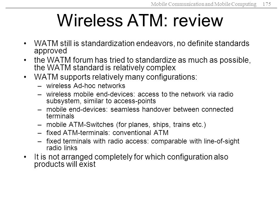 Mobile Communication and Mobile Computing175 Wireless ATM: review WATM still is standardization endeavors, no definite standards approved the WATM for