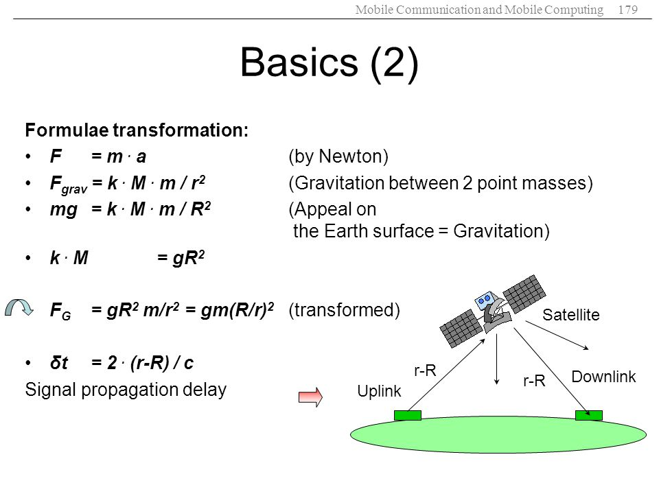 Mobile Communication and Mobile Computing179 Basics (2) Formulae transformation: F = m. a(by Newton) F grav = k. M. m / r 2 (Gravitation between 2 poi