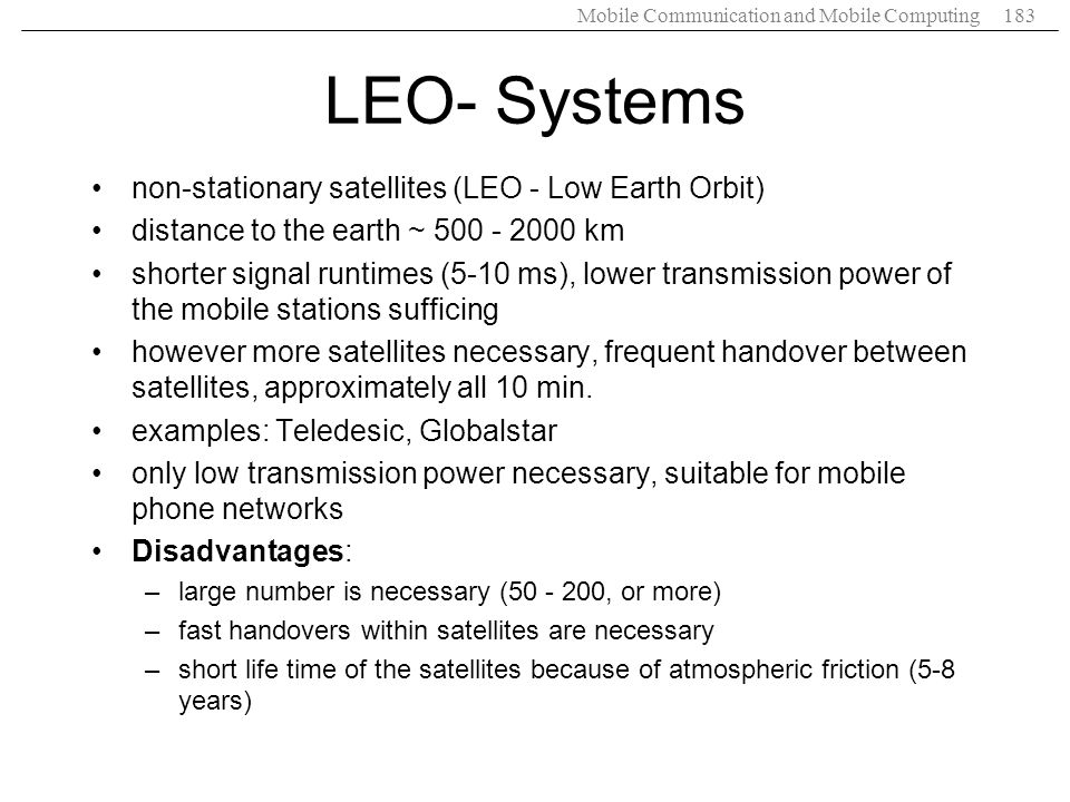 Mobile Communication and Mobile Computing183 LEO- Systems non-stationary satellites (LEO - Low Earth Orbit) distance to the earth ~ 500 - 2000 km shor