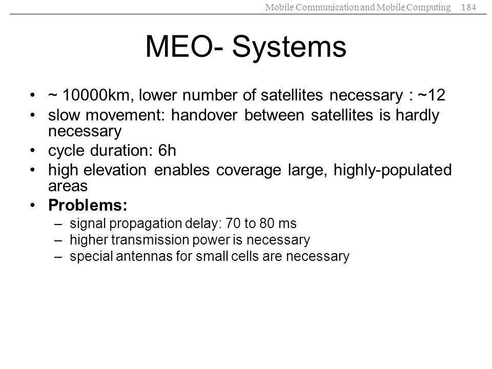 Mobile Communication and Mobile Computing184 MEO- Systems ~ 10000km, lower number of satellites necessary : ~12 slow movement: handover between satell