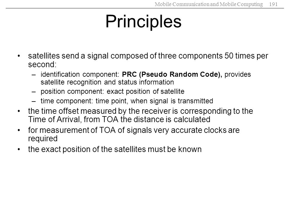 Mobile Communication and Mobile Computing191 Principles satellites send a signal composed of three components 50 times per second: –identification com