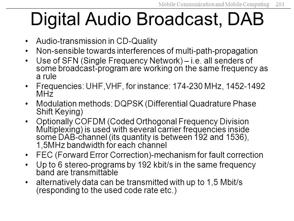 Mobile Communication and Mobile Computing201 Digital Audio Broadcast, DAB Audio-transmission in CD-Quality Non-sensible towards interferences of multi
