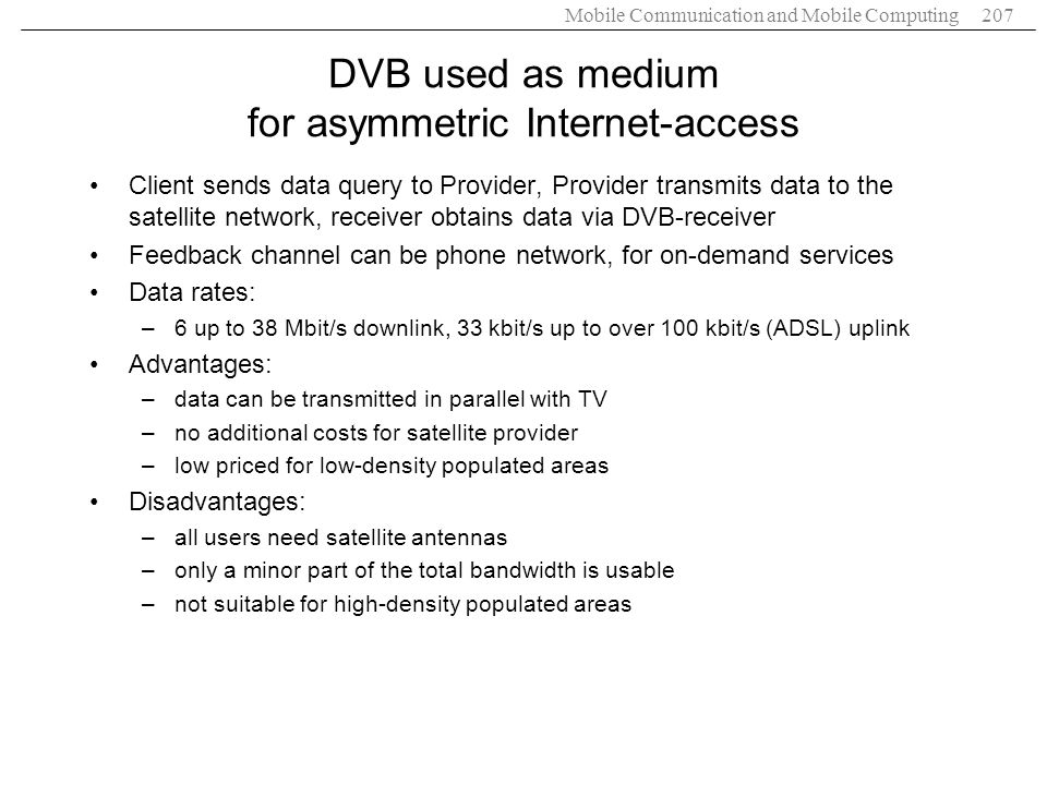 Mobile Communication and Mobile Computing207 DVB used as medium for asymmetric Internet-access Client sends data query to Provider, Provider transmits