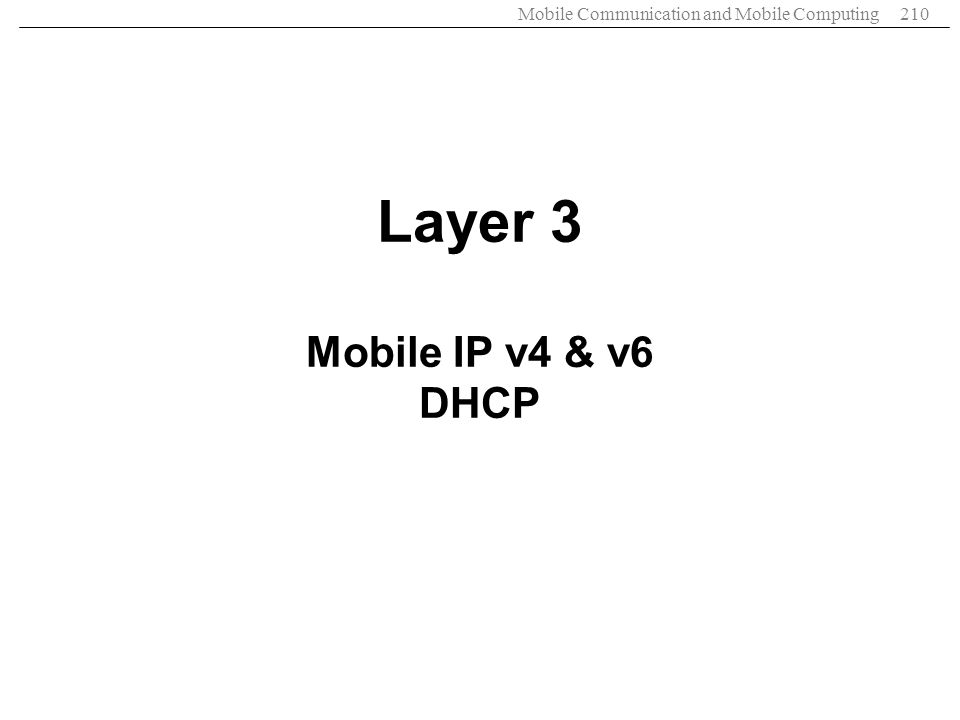 Mobile Communication and Mobile Computing210 Layer 3 Mobile IP v4 & v6 DHCP