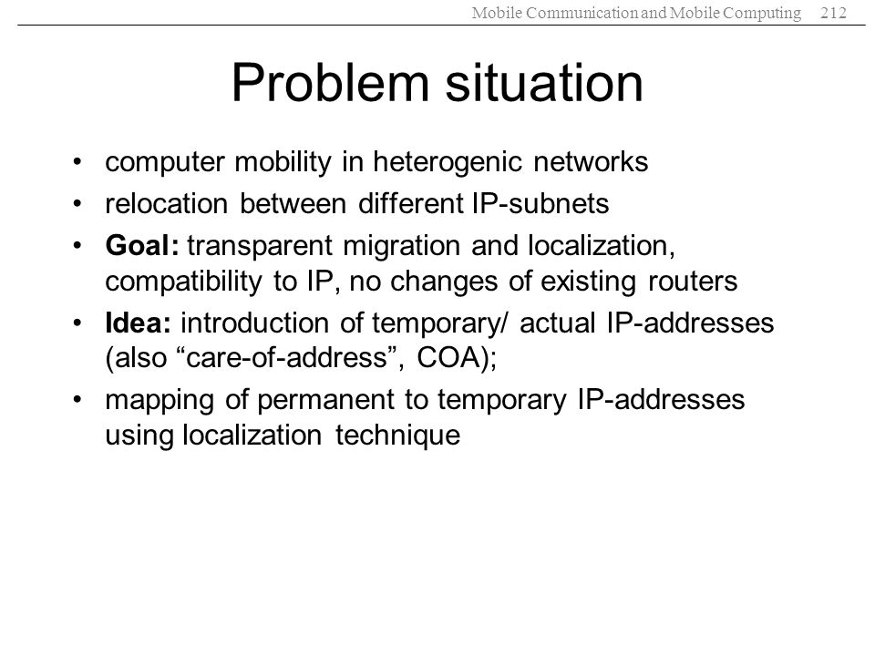 Mobile Communication and Mobile Computing212 Problem situation computer mobility in heterogenic networks relocation between different IP-subnets Goal:
