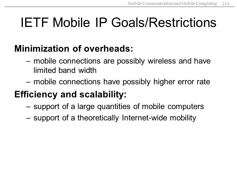 Mobile Communication and Mobile Computing214 IETF Mobile IP Goals/Restrictions Minimization of overheads: –mobile connections are possibly wireless an