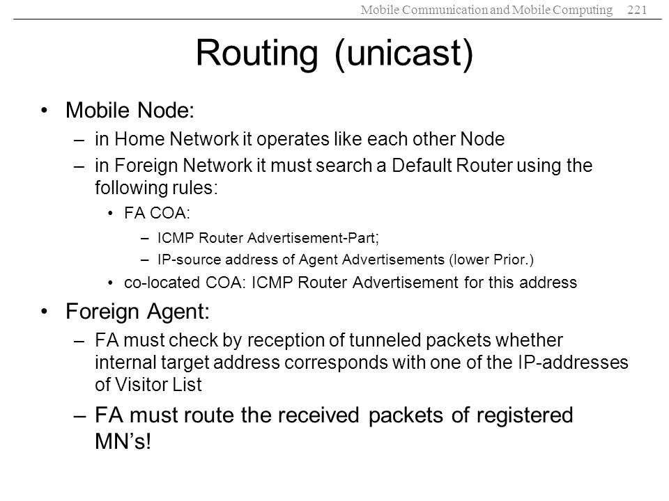 Mobile Communication and Mobile Computing221 Routing (unicast) Mobile Node: –in Home Network it operates like each other Node –in Foreign Network it m