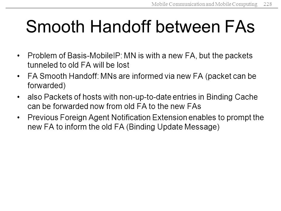 Mobile Communication and Mobile Computing228 Smooth Handoff between FAs Problem of Basis-MobileIP: MN is with a new FA, but the packets tunneled to ol