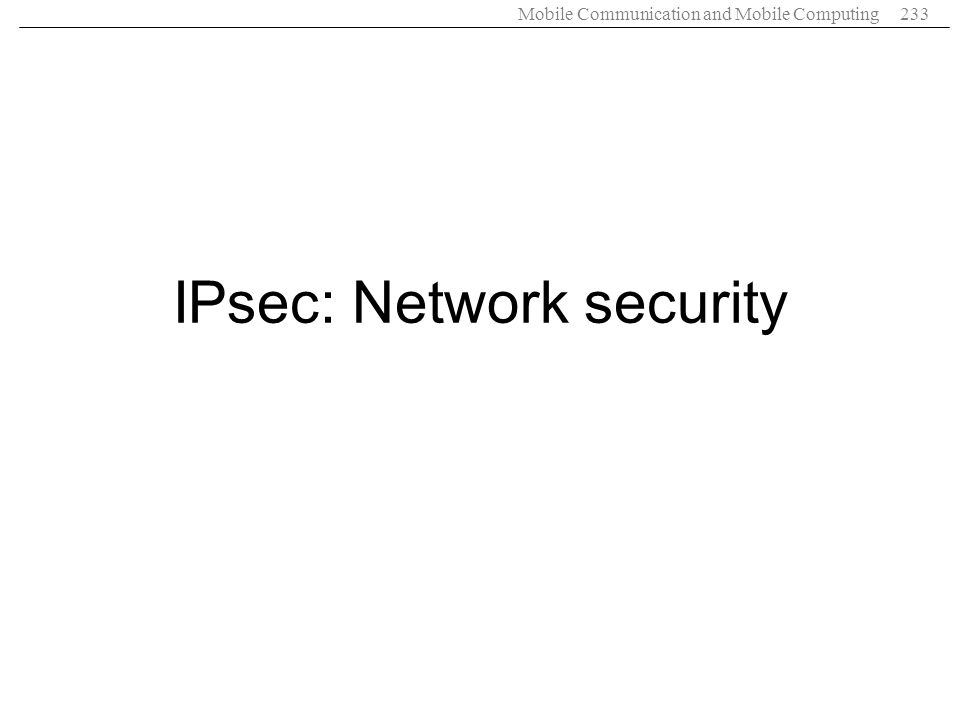 Mobile Communication and Mobile Computing233 IPsec: Network security