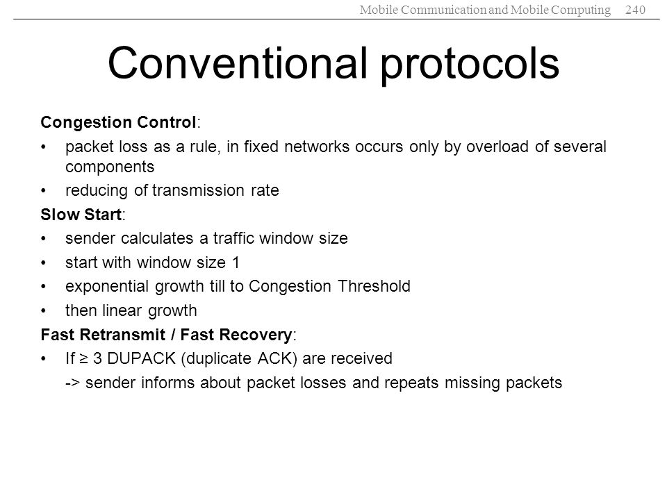 Mobile Communication and Mobile Computing240 Conventional protocols Congestion Control: packet loss as a rule, in fixed networks occurs only by overlo