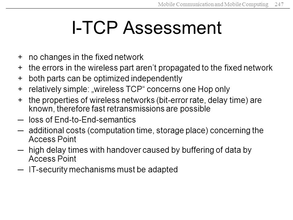 Mobile Communication and Mobile Computing247 I-TCP Assessment +no changes in the fixed network +the errors in the wireless part arent propagated to th