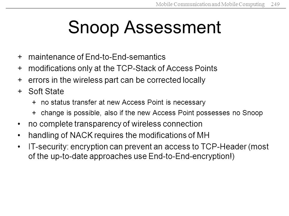 Mobile Communication and Mobile Computing249 Snoop Assessment +maintenance of End-to-End-semantics +modifications only at the TCP-Stack of Access Poin