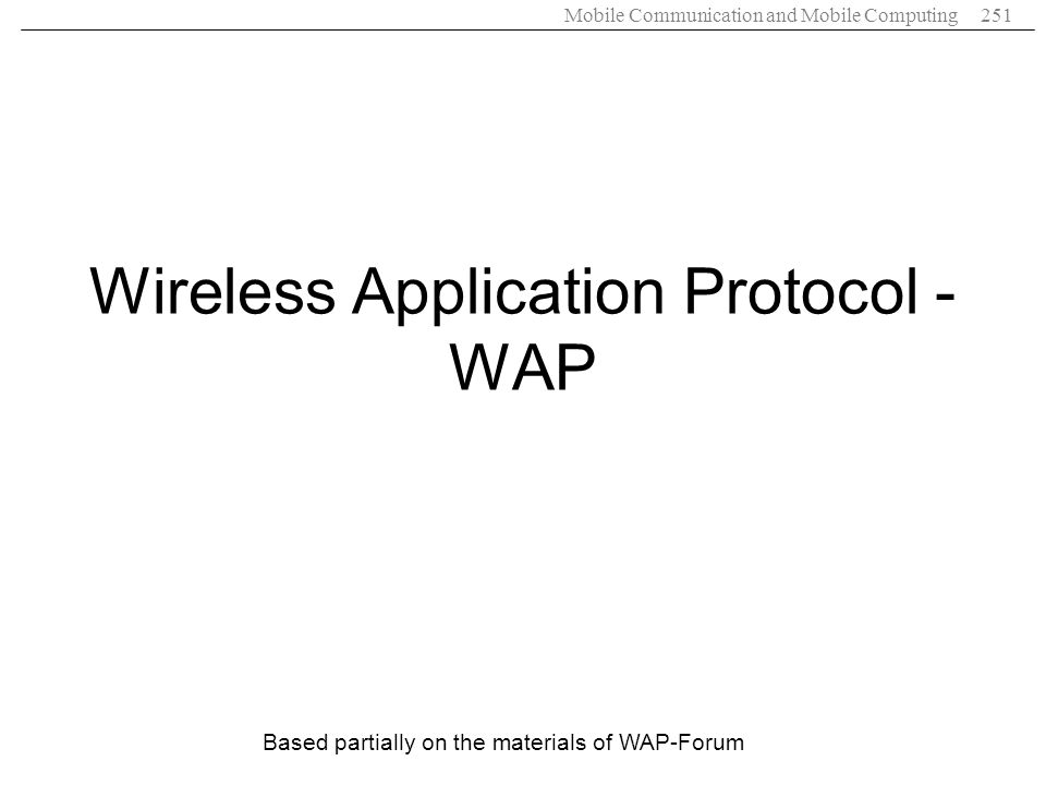 Mobile Communication and Mobile Computing251 Wireless Application Protocol - WAP Based partially on the materials of WAP-Forum